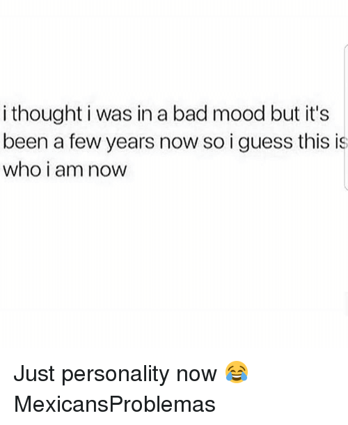 Bad, Memes, and Mood: i thought i was in a bad mood but it's  been a few years now so i guess this is  who i am noW Just personality now 😂 MexicansProblemas