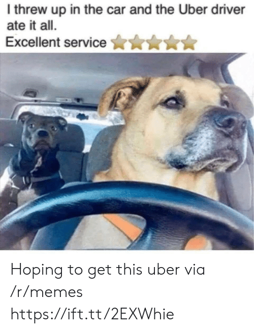 Memes, Uber, and Uber Driver: I threw up in the car and the Uber driver  ate it all.  Excellent servicen Hoping to get this uber via /r/memes https://ift.tt/2EXWhie
