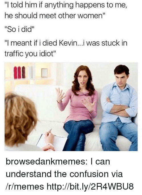 "Memes, Traffic, and Tumblr: ""I told him if anything happens to me,  he should meet other women""  ""So i did""  ""I meant if i died Kevin...i was stuck in  traffic you idiot"" browsedankmemes:  I can understand the confusion via /r/memes http://bit.ly/2R4WBU8"