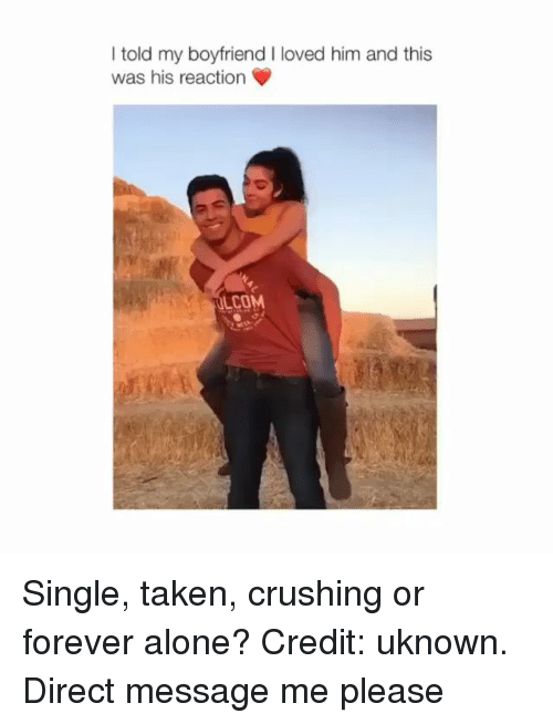 Being Alone, Memes, and Taken: I told my boyfriend I loved him and this  was his reaction  COM Single, taken, crushing or forever alone? Credit: uknown. Direct message me please