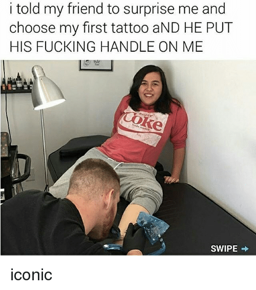 Fucking, Memes, and Tattoo: i told my friend to surprise me and  choose my first tattoo aND HE PUT  HIS FUCKING HANDLE ON ME  SWIPE iconic