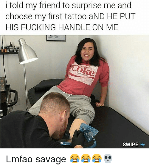 Fucking, Memes, and Savage: i told my friend to surprise me and  choose my first tattoo aND HE PUT  HIS FUCKING HANDLE ON ME  SWIPE Lmfao savage 😂😂😂💀