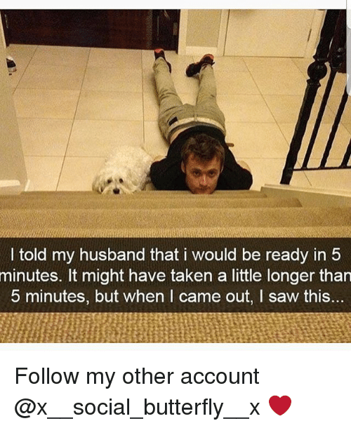 Memes, Saw, and Taken: I told my husband that i would be ready in 5  minutes. It might have taken a little longer than  5 minutes, but when I came out, I saw this. Follow my other account @x__social_butterfly__x ❤