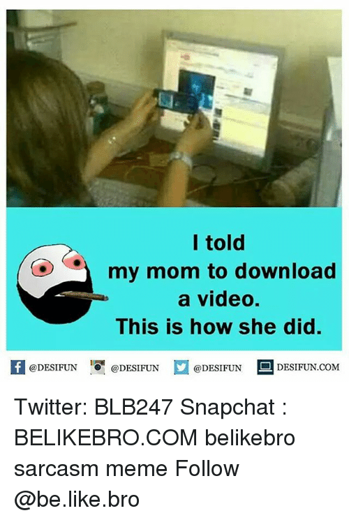 Be Like, Meme, and Memes: I told  my mom to download  a video.  This is how she did.  困@DESIFUN 증@DESIFUN  @DESIFUN-DESIFUN.COM Twitter: BLB247 Snapchat : BELIKEBRO.COM belikebro sarcasm meme Follow @be.like.bro