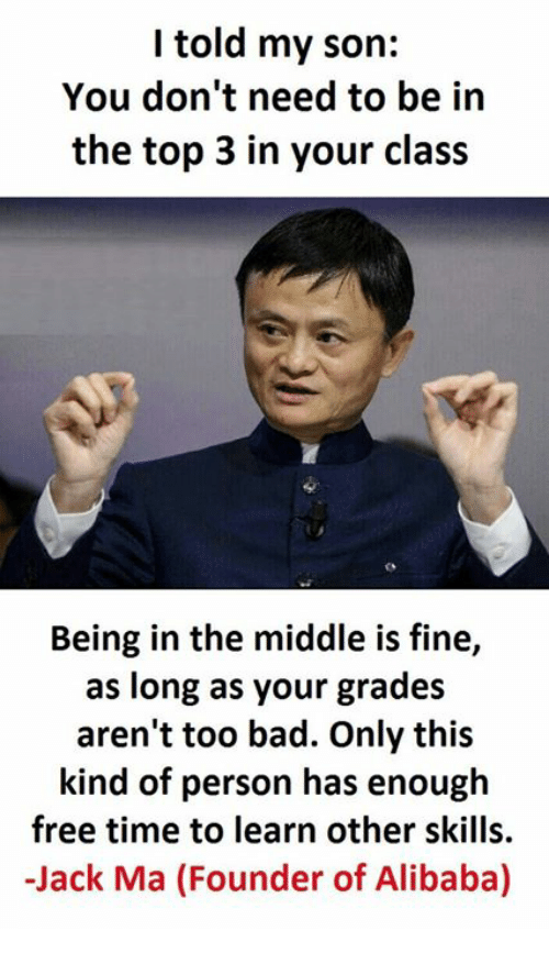 Bad, Free, and The Middle: I told my son:  You don't need to be in  the top 3 in your class  Being in the middle is fine,  as long as your grades  aren't too bad. Only this  kind of person has enough  free time to learn other skills.  -Jack Ma (Founder of Alibaba)
