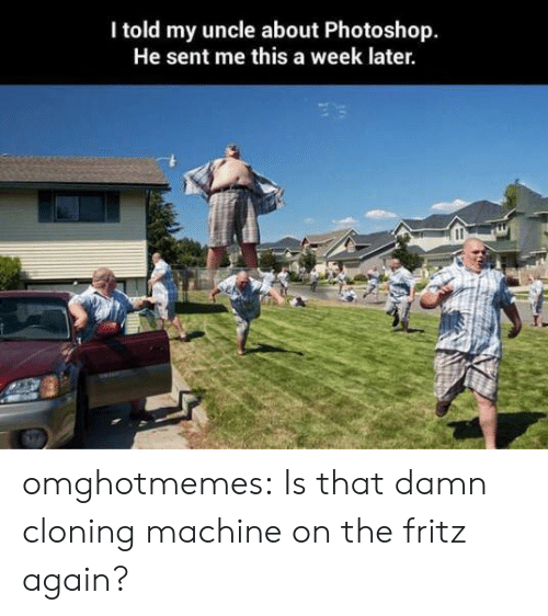 Photoshop, Tumblr, and Blog: I told my uncle about Photoshop.  He sent me this a week later. omghotmemes:  Is that damn cloning machine on the fritz again?