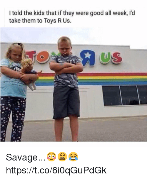 Savage, Toys R Us, and Good: I told the kids that if they were good all week, l'd  take them to Toys R Us.  US Savage...😳😩😂 https://t.co/6i0qGuPdGk