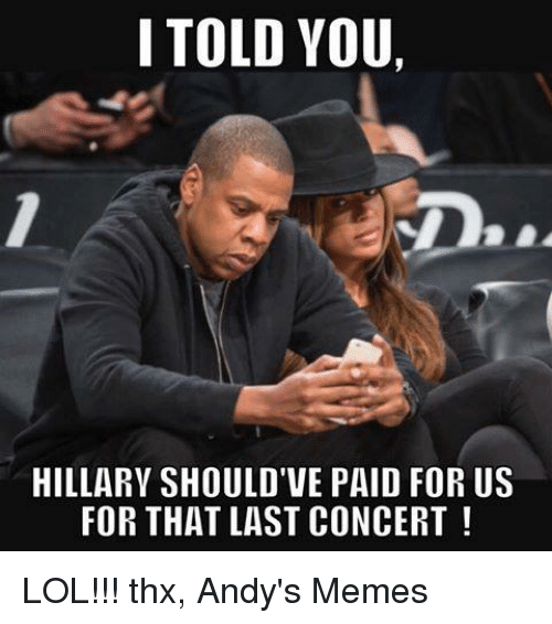 last concert: I TOLD YOU,  HILLARY SHOULD'VE PAID FOR US  FOR THAT LAST CONCERT LOL!!!  thx, Andy's Memes