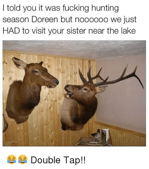 Doreen: I told you it was fucking hunting  season Doreen but noooooo we just  HAD to visit your sister near the lake 😂😂 Double Tap!!