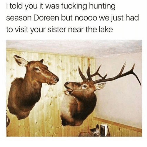 Doreen: I told you it was fucking hunting  season Doreen but noooo we just had  to visit your sister near the lake