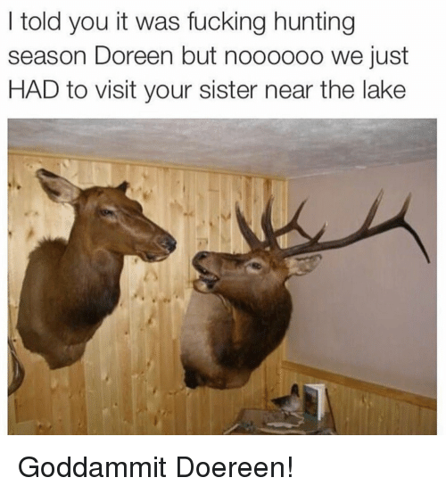 Doreen: I told you it was fucking hunting  season Doreen but nooo0o0 we just  HAD to visit your sister near the lake Goddammit Doereen!