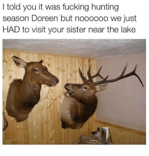 Doreen: I told you it was fucking hunting  season Doreen but noooooo we just  HAD to visit your sister near the lake