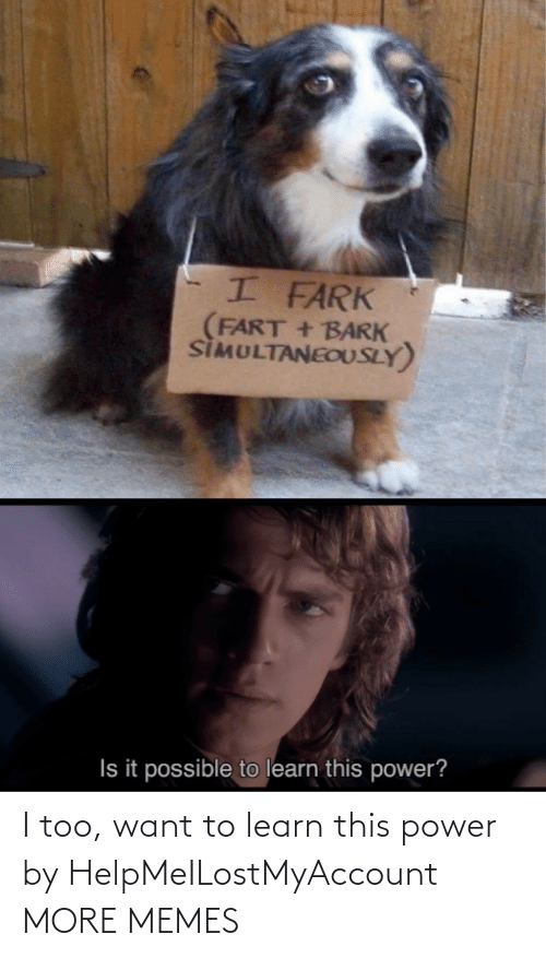 want: I too, want to learn this power by HelpMeILostMyAccount MORE MEMES