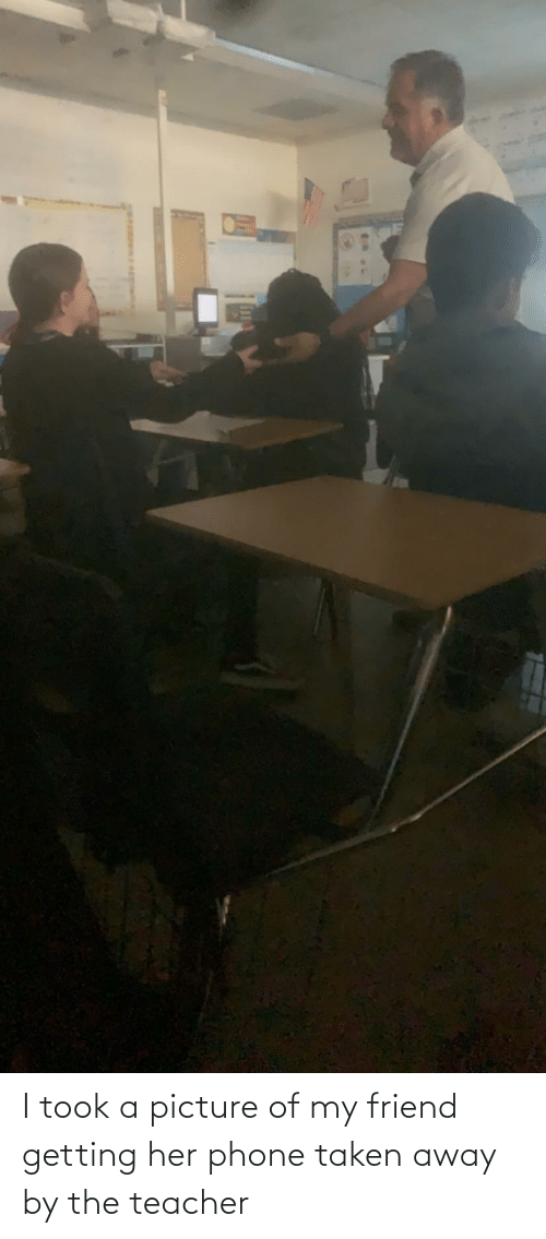 Phone: I took a picture of my friend getting her phone taken away by the teacher