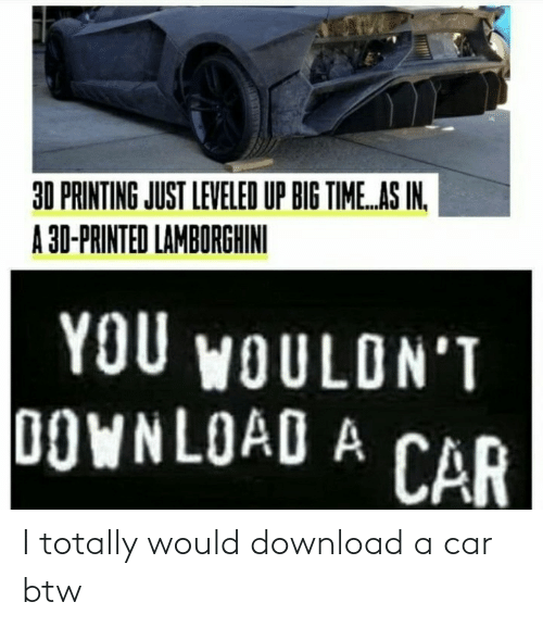 totally: I totally would download a car btw