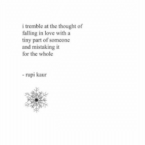 Love, Thought, and Tiny: i tremble at the thought of  falling in love with a  tiny part of someone  and mistaking it  for the whole  rupi kaur
