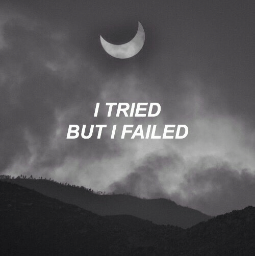 Tried, I Tried, and I Failed: I TRIED  BUT I FAILED