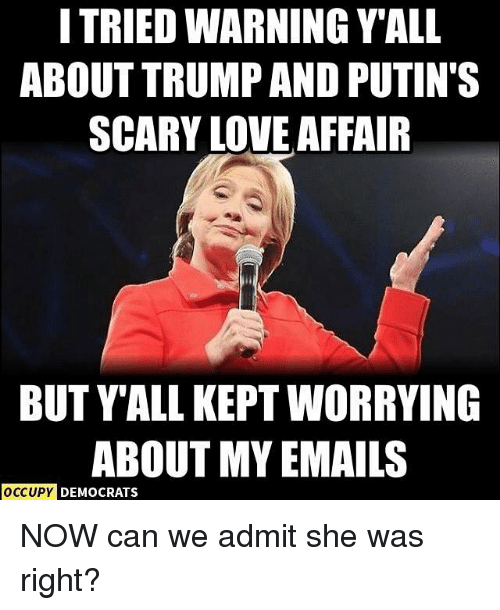 Love, Memes, and Trump: I TRIED WARNING YALL  ABOUT TRUMP AND PUTIN'S  SCARY LOVE AFFAIR  BUT YALL KEPTWORRYING  ABOUT MY EMAILS  OCCUPY DEMOCRATS NOW can we admit she was right?