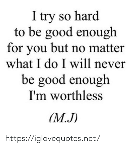what i do: I try so hard  to be good enough  for you but no matter  what I do I will never  be good enough  I'm worthless  M.J) https://iglovequotes.net/
