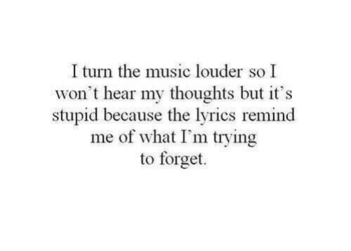 Music, Lyrics, and What: I turn the music louder so I  won't hear my thoughts but it's  stupid because the lyrics reminod  me of what I'm trying  to forget.