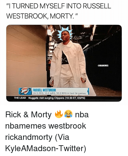 "Basketball, Espn, and Nba: ""I TURNED MYSELF INTO RUSSELL  WESTBROOK, MORTY.""  CNBAMEMES  RUSSELL WESTBROOK  28.5 PPG, 10.2 APG, 10.2 RPG in last 14 games  THE LEAD  Nuggets visit surging Clippers (10:30 ET, ESPN) Rick & Morty 🔥😂 nba nbamemes westbrook rickandmorty (Via KyleAMadson-Twitter)"