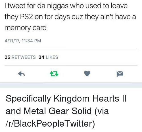 Blackpeopletwitter, Kingdom Hearts, and Hearts: I tweet for da niggas who used to leave  they PS2 on for days cuz they ain't have a  memory card  4/11/17, 11:34 PM  25 RETWEETS 34 LIKES  13 <p>Specifically Kingdom Hearts II and Metal Gear Solid (via /r/BlackPeopleTwitter)</p>