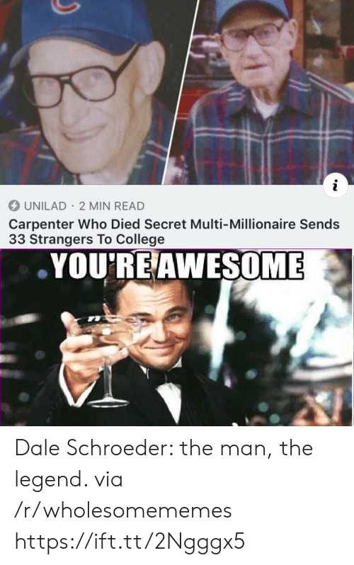 College, Awesome, and Legend: i  UNILAD 2 MIN READ  Carpenter Who Died Secret Multi-Millionaire Sends  33 Strangers To College  YOU'RE AWESOME Dale Schroeder: the man, the legend. via /r/wholesomememes https://ift.tt/2Ngggx5