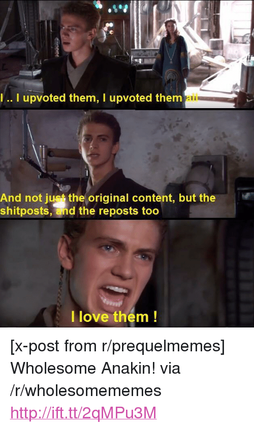 "Prequelmemes: .. I upvoted them, I upvoted thenm  ail  And not just the original content, but the  shitposts, and the reposts too  |love thém! <p>[x-post from r/prequelmemes] Wholesome Anakin! via /r/wholesomememes <a href=""http://ift.tt/2qMPu3M"">http://ift.tt/2qMPu3M</a></p>"
