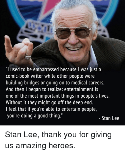 """Memes, Stan, and Stan Lee: """"I used to be embarrassed because I was just a  comic-book writer while other people were  building bridges or going on to medical careers.  And then l began to realize: entertainment is  one of the most important things in people s lives.  Without it they might go off the deep end.  l feel that if you're able to entertain people,  you're doing a good thing.""""  Stan Lee Stan Lee, thank you for giving us amazing heroes."""