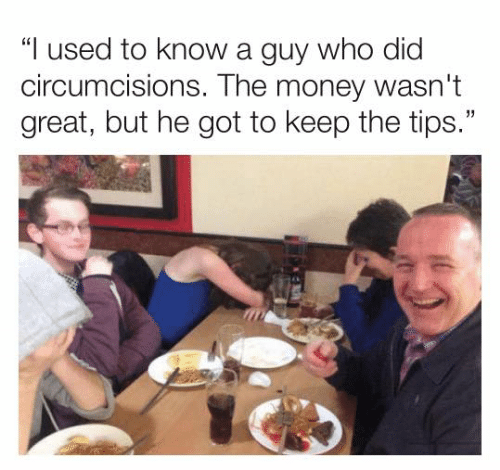 "Dank, Money, and 🤖: ""I used to know a guy who did  circumcisions. The money wasn't  great, but he got to keep the tips."""