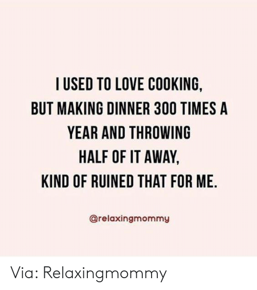 Dank, Love, and 🤖: I USED TO LOVE COOKING,  BUT MAKING DINNER 300 TIMES A  YEAR AND THROWING  HALF OF IT AWAY,  KIND OF RUINED THAT FOR ME.  @relaxingmommy Via: Relaxingmommy