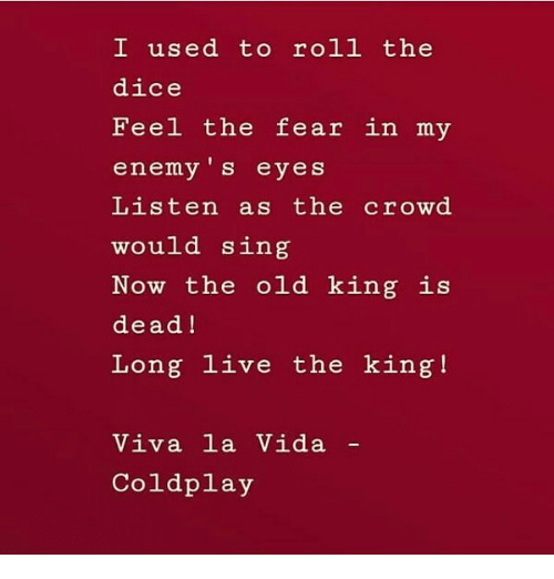 Coldplay, Dice, and Live: I used to roll the  dice  Feel the fear in my  enemy 's eyes  Listen as the crowd  would sing  Now the old king is  dead!  Long live the king!  Viva la Vida  Coldplay