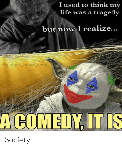 I Used To: I used to think my  life was a  tragedy  but now I realize...  @gungan_grand_army  A COMEDY, IT IS Society