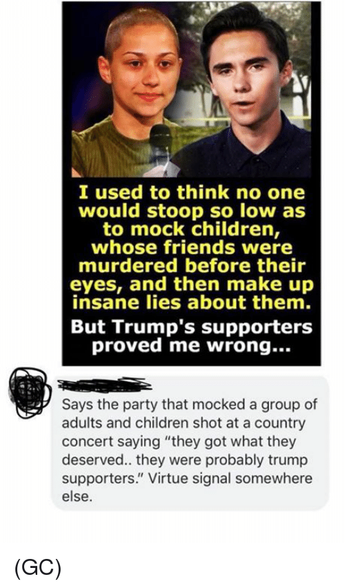 "Children, Friends, and Memes: I used to think no one  would stoop so low as  to mock children,  whose friends were  murdered before their  eyes, and then make up  insane lies about them.  But Trump's supporters  proved me wrong...  Says the party that mocked a group of  adults and children shot at a country  concert saying ""they got what they  deserved.. they were probably trump  supporters."" Virtue signal somewhere  else. (GC)"