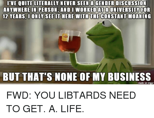 forwardsfromgrandma: I VE QUITE LITERALLY NEVER SEEN AGENDER DisCUSSION  ANYWHERE IN PERSON, AND I WORKED AT A UNIVERSITY FOR  12 YEARS, I ONLY SEE IT HERE WITH THE CONSTANT MOANING  BUT THAT'S NONE OF MY BUSINESS  made on imgur FWD: YOU LIBTARDS NEED TO GET. A. LIFE.
