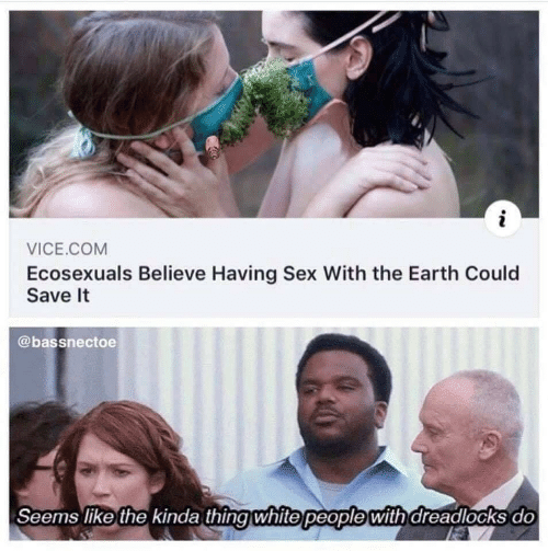 Sex, White People, and Earth: i  VICE.COM  Ecosexuals Believe Having Sex With the Earth Could  Save It  @bassnectoe  Seems like the kinda thing white people with dreadlocks do