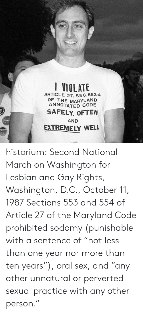 """Washington D C: I VIOLATE  ARTICLE 27. SEC. 553-4  OF THE MARYLAND  ANNOTATED CODE  SAFELY, OFTEN  AND  EXTREMELY WELL  aly historium:  Second National March on Washington for Lesbian and Gay Rights, Washington, D.C., October 11, 1987 Sections 553 and 554 of Article 27 of the Maryland Code prohibited sodomy (punishable with a sentence of """"not less than one year nor more than ten years""""), oral sex, and """"any other unnatural or perverted sexual practice with any other person."""""""