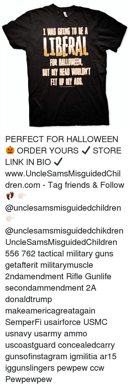 Friends, Guns, and Halloween: I WAB GOINGTO BE A  LIBERAL  FOR HALLOWEEN,  BUT MY HEAD WOULDNT  FIT UP MY AGS. PERFECT FOR HALLOWEEN 🎃 ORDER YOURS ✔️ STORE LINK IN BIO ✔️ www.UncleSamsMisguidedChildren.com - Tag friends & Follow 👣 👉🏻 @unclesamsmisguidedchildren 👉🏻 @unclesamsmisguidedchikdren UncleSamsMisguidedChildren 556 762 tactical military guns getafterit militarymuscle 2ndamendment Rifle Gunlife secondammendment 2A donaldtrump makeamericagreatagain SemperFi usairforce USMC usnavy usarmy ammo uscoastguard concealedcarry gunsofinstagram igmilitia ar15 iggunslingers pewpew ccw Pewpewpew