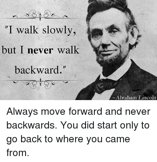 "Abraham Lincoln, Memes, and Abraham: ""I walk slowly,  but I never walk  backward.  Abraham Lincoln Always move forward and never backwards. You did start only to go back to where you came from."