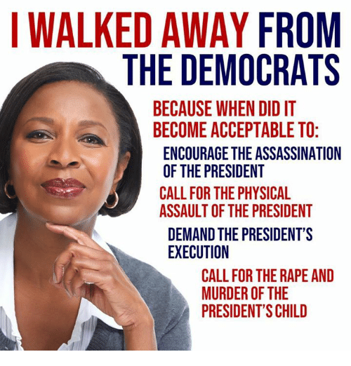 Assassination, Memes, and Presidents: I WALKED AWAY FROM  THE DEMOCRATS  BECAUSE WHEN DID IT  BECOME ACCEPTABLE TO  ENCOURAGE THE ASSASSINATION  OF THE PRESIDENT  CALL FOR THE PHYSICAL  ASSAULT OF THE PRESIDENT  DEMAND THE PRESIDENT'S  EXECUTION  CALL FOR THE RAPE AND  MURDER OF THE  PRESIDENT'S CHILD