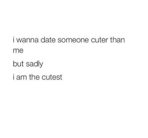 Cuter Than: i wanna date someone cuter than  me  but sadly  i am the cutest