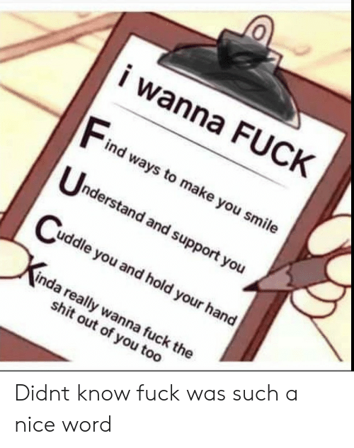 Shit, Fuck, and Smile: i wanna FUCK  Find weaysto make you smile  nderstand and support you  uddle you and hold your hand  inda really wanna fuck the  shit out of you too Didnt know fuck was such a nice word