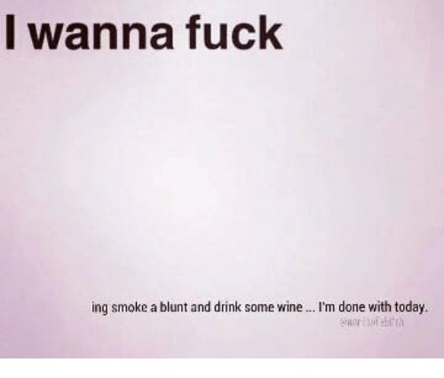 Blunts, Memes, and Wine: I wanna fuck  ing smoke a blunt and drink some wine  m done with today.