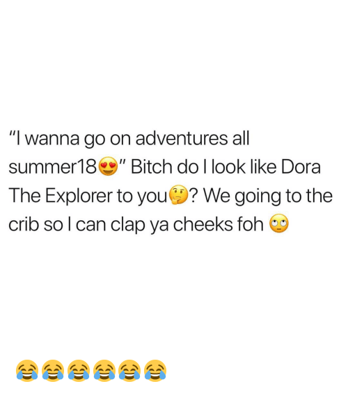 "Dora the Explorer, Foh, and Dora: ""I wanna go on adventures all  summer18Bitch do l look like Dora  The Explorer to you? We going to the  crib so l can clap ya cheeks foh 😂😂😂😂😂😂"
