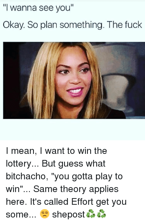 """Lottery, Memes, and Fuck: """"I wanna see you  Okay. So plan something. The fuck I mean, I want to win the lottery... But guess what bitchacho, """"you gotta play to win""""... Same theory applies here. It's called Effort get you some... 😒 shepost♻♻"""