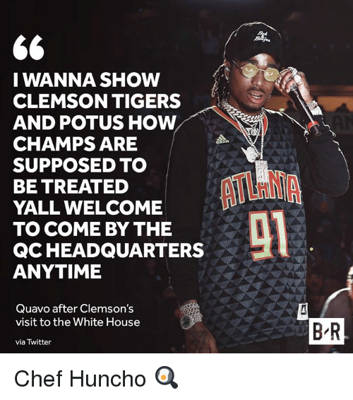 Quavo, Twitter, and White House: I WANNA SHOW  CLEMSON TIGERS  AND POTUS HOW  CHAMPS ARE  SUPPOSED TO  BE TREATED  YALL WELCOME  TO COME BY THE  QCHEADQUARTERS  ANYTIME  Quavo after Clemson's  visit to the White House  via Twitter  B'R Chef Huncho 🍳