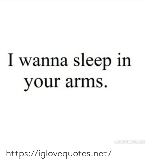 arms: I wanna sleep in  your arms.  LOVETHISPIC.CO https://iglovequotes.net/