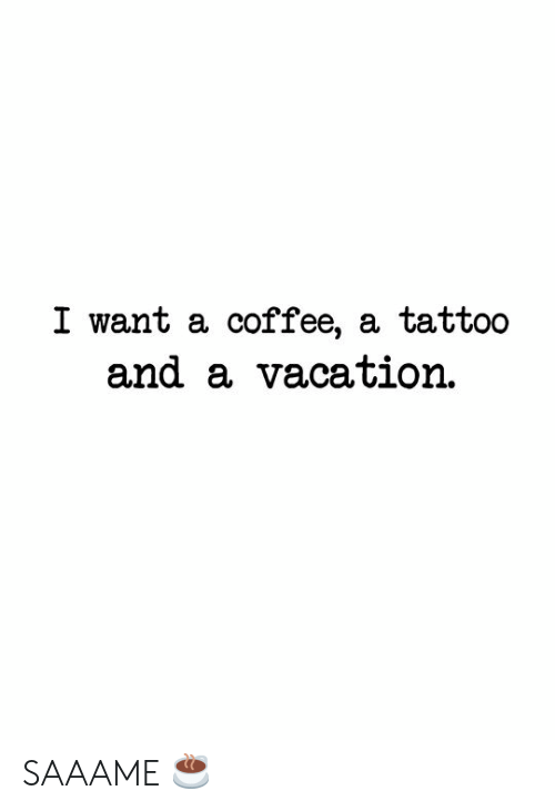 Coffee, Tattoo, and Vacation: I want a coffee, a tattoo  and a vacation SAAAME ☕