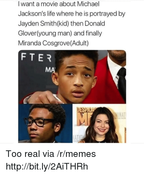Miranda Cosgrove: I want a movie about Michael  Jackson's life where he is portrayed by  Jayden Smith(kid) then Donald  Glover(young man) and finally  Miranda Cosgrove(Adult)  FTER  MA  DESPI  NAT Too real via /r/memes http://bit.ly/2AiTHRh