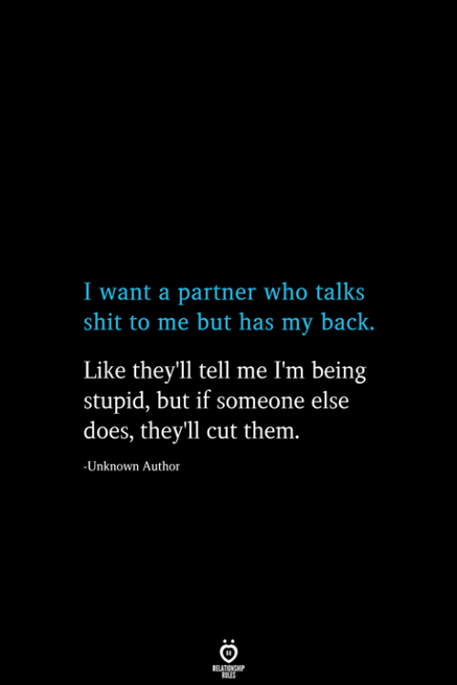 Shit, Back, and Who: I want a partner who talks  shit to me but has my back.  Like theyll tell me I'm being  stupid, but if someone else  does, they'll cut them.  -Unknown Author  RELATIONSHIP  ES